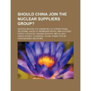 Should China join the Nuclear Suppliers Group?: hearing before the