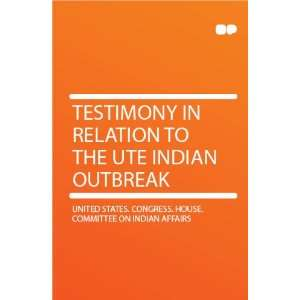 Testimony in Relation to the Ute Indian Outbreak: United