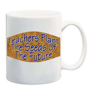 TEACHERS PLANT THE SEEDS OF THE FUTURE Mug Coffee Cup 11